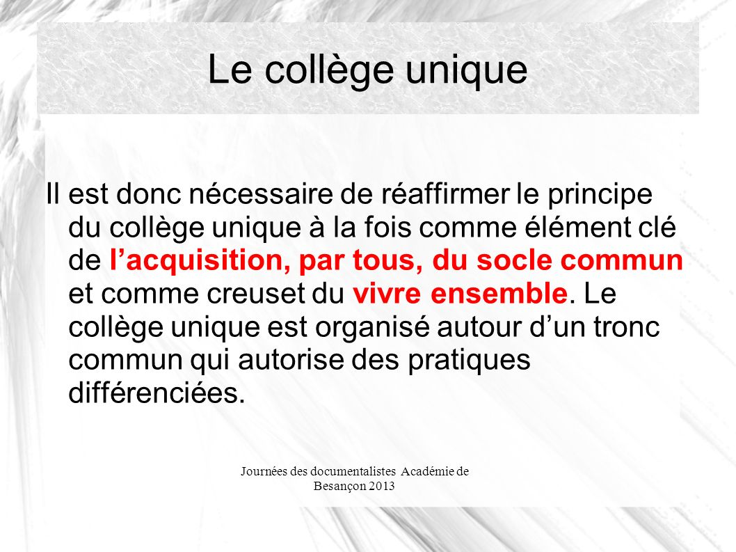 Journées des documentalistes Académie de Besançon 2013 Le collège unique Il est donc nécessaire de réaffirmer le principe du collège unique à la fois comme élément clé de lacquisition, par tous, du socle commun et comme creuset du vivre ensemble.