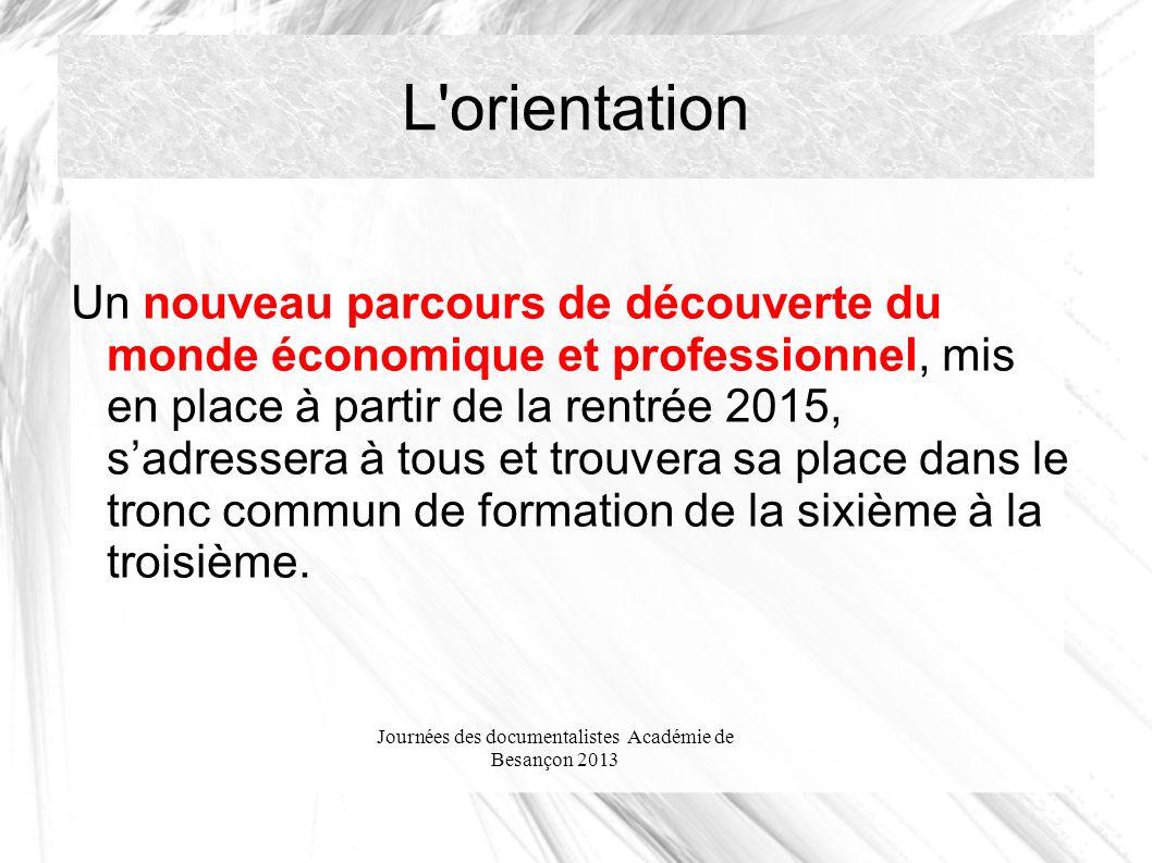 Journées des documentalistes Académie de Besançon 2013 L orientation Un nouveau parcours de découverte du monde économique et professionnel, mis en place à partir de la rentrée 2015, sadressera à tous et trouvera sa place dans le tronc commun de formation de la sixième à la troisième.