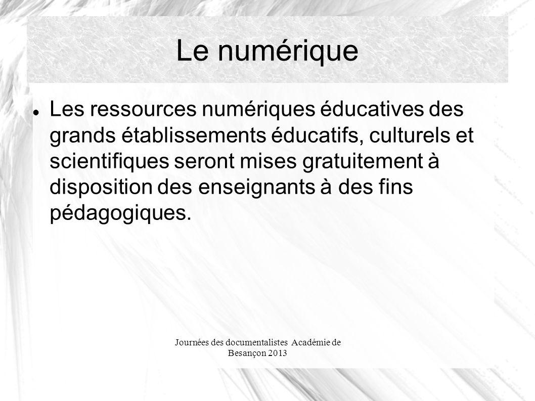 Journées des documentalistes Académie de Besançon 2013 Le numérique Les ressources numériques éducatives des grands établissements éducatifs, culturels et scientifiques seront mises gratuitement à disposition des enseignants à des fins pédagogiques.