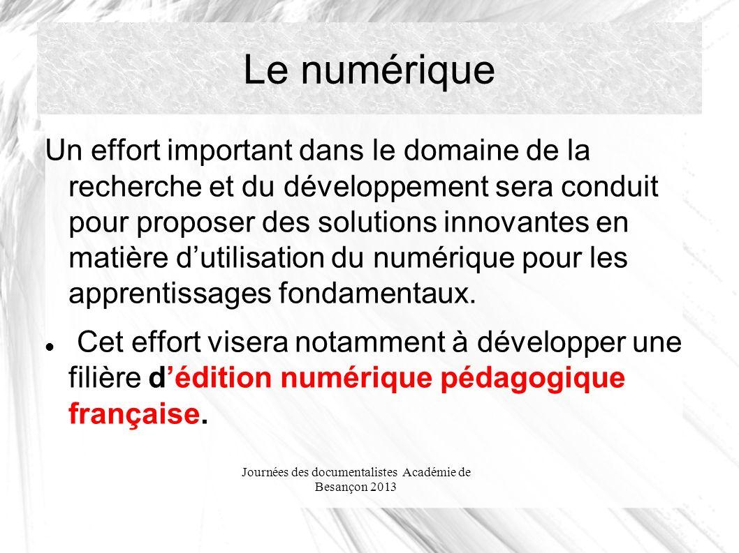 Journées des documentalistes Académie de Besançon 2013 Le numérique Un effort important dans le domaine de la recherche et du développement sera conduit pour proposer des solutions innovantes en matière dutilisation du numérique pour les apprentissages fondamentaux.