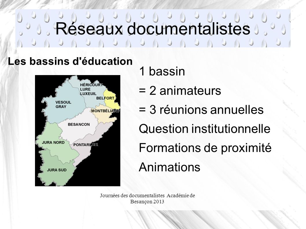 Journées des documentalistes Académie de Besançon 2013 Réseaux documentalistes Les bassins d éducation 1 bassin = 2 animateurs = 3 réunions annuelles Question institutionnelle Formations de proximité Animations