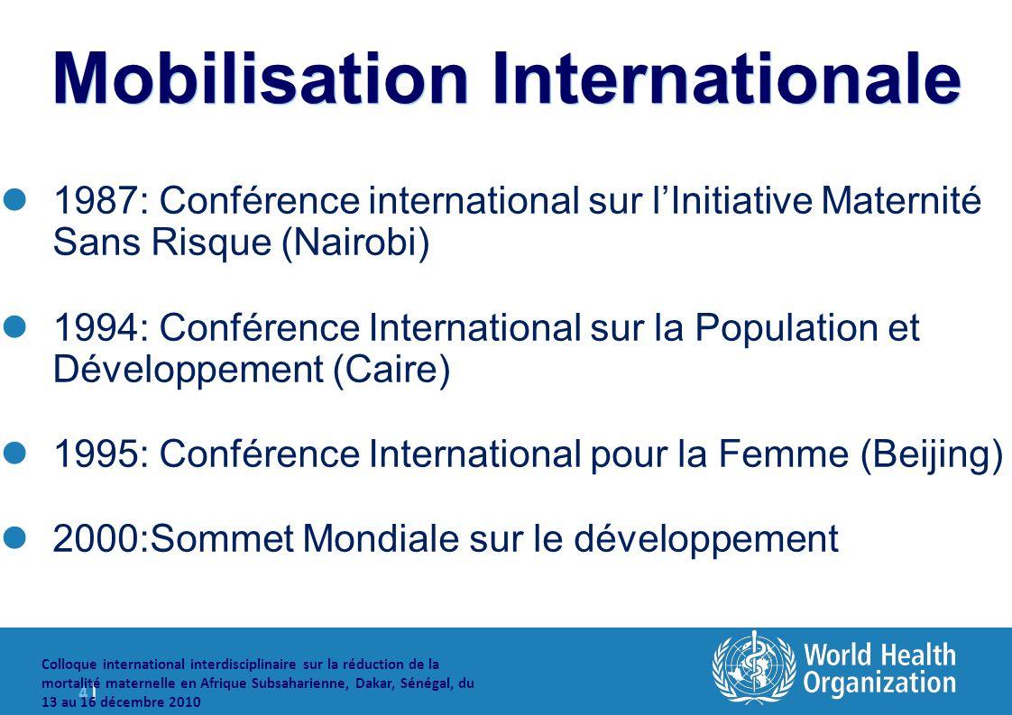 4 |4 | Colloque international interdisciplinaire sur la réduction de la mortalité maternelle en Afrique Subsaharienne, Dakar, Sénégal, du 13 au 16 décembre 2010 Mobilisation Internationale 1987: Conférence international sur lInitiative Maternité Sans Risque (Nairobi) 1994: Conférence International sur la Population et Développement (Caire) 1995: Conférence International pour la Femme (Beijing) 2000:Sommet Mondiale sur le développement