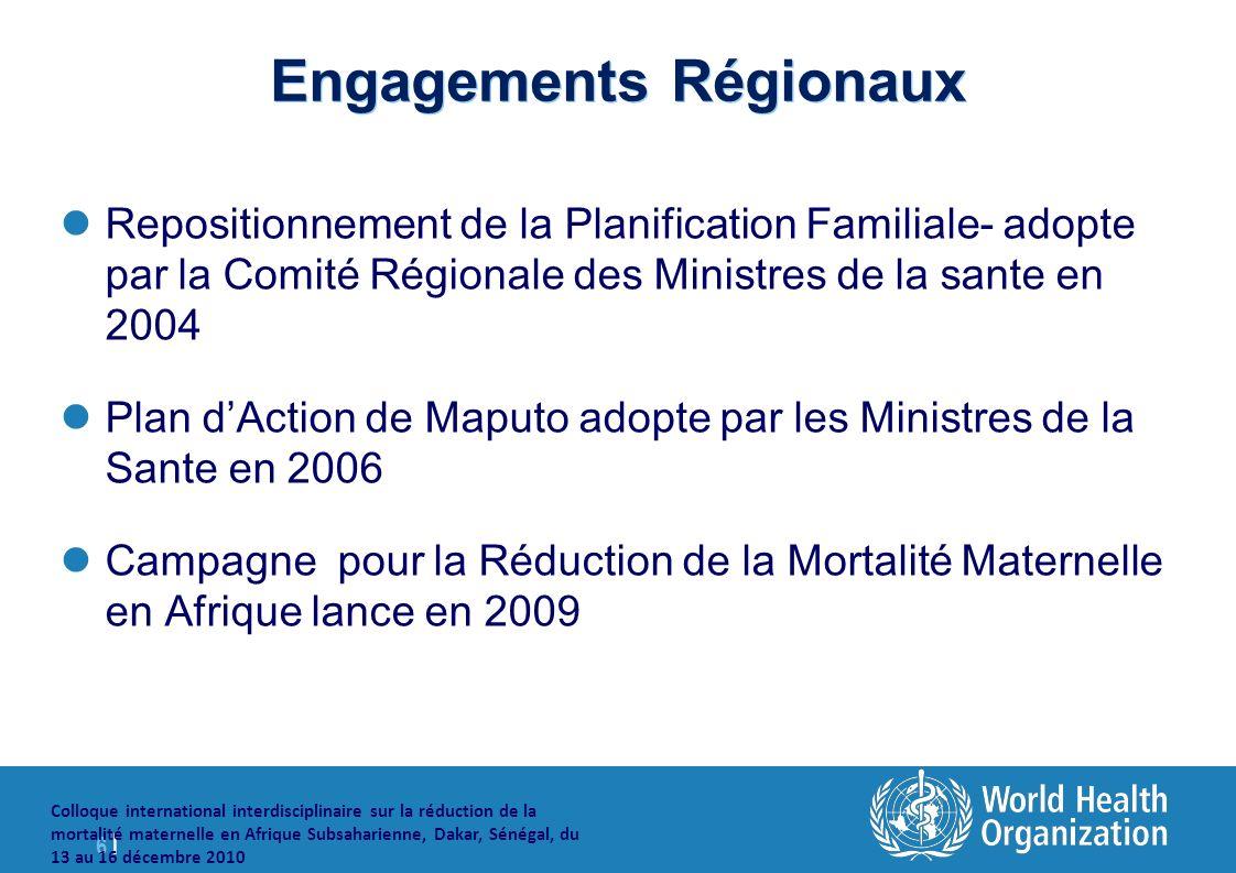 6 |6 | Colloque international interdisciplinaire sur la réduction de la mortalité maternelle en Afrique Subsaharienne, Dakar, Sénégal, du 13 au 16 décembre 2010 Engagements Régionaux Repositionnement de la Planification Familiale- adopte par la Comité Régionale des Ministres de la sante en 2004 Plan dAction de Maputo adopte par les Ministres de la Sante en 2006 Campagne pour la Réduction de la Mortalité Maternelle en Afrique lance en 2009