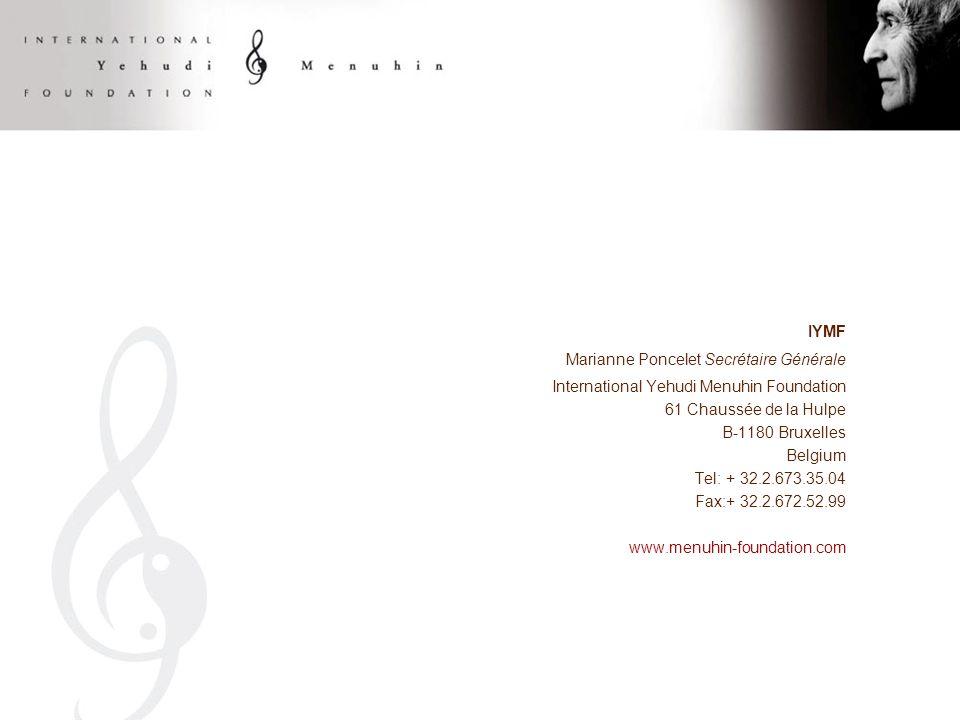 IYMF Marianne Poncelet Secrétaire Générale International Yehudi Menuhin Foundation 61 Chaussée de la Hulpe B-1180 Bruxelles Belgium Tel: + 32.2.673.35.04 Fax:+ 32.2.672.52.99 www.menuhin-foundation.com