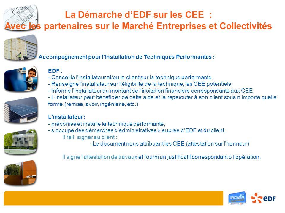 La Démarche dEDF sur les CEE : Avec les partenaires sur le Marché Entreprises et Collectivités - Accompagnement pour lInstallation de Techniques Performantes : EDF : - Conseille linstallateur et/ou le client sur la technique performante.