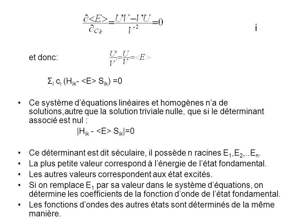i et donc: Σ i c i (H ik - S ik ) =0 Ce système déquations linéaires et homogènes na de solutions,autre que la solution triviale nulle, que si le déterminant associé est nul : |H ik - S ik |=0 Ce déterminant est dit séculaire, il possède n racines E 1,E 2,..E n.