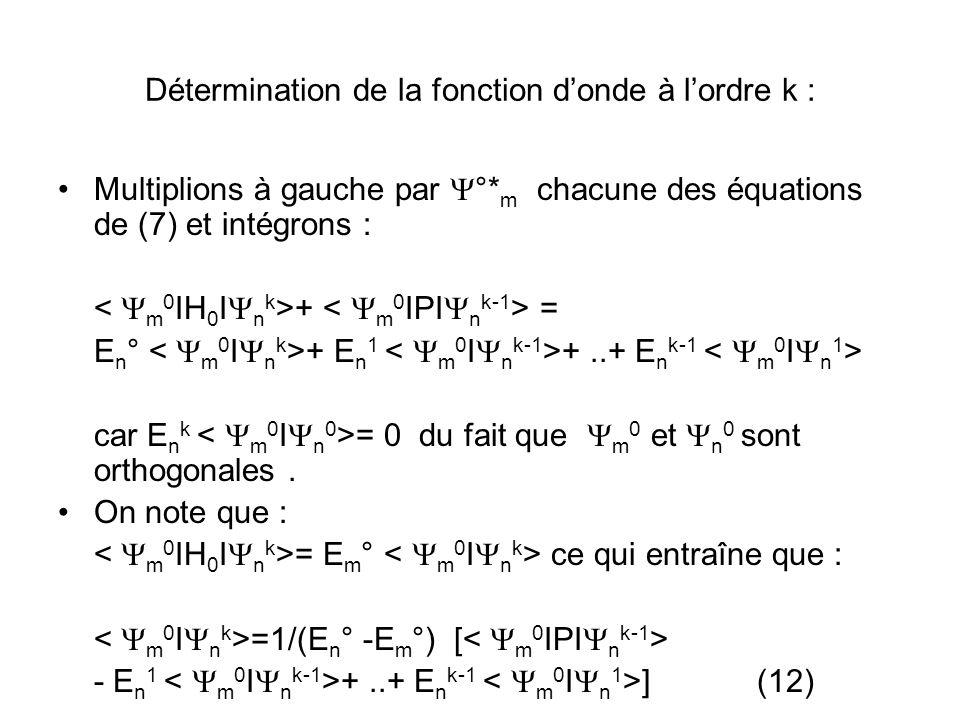 Détermination de la fonction donde à lordre k : Multiplions à gauche par °* m chacune des équations de (7) et intégrons : + = E n ° + E n 1 +..+ E n k-1 car E n k = 0 du fait que m 0 et n 0 sont orthogonales.