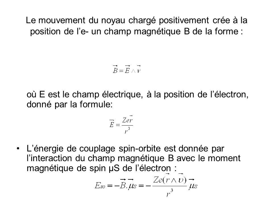Le mouvement du noyau chargé positivement crée à la position de le- un champ magnétique B de la forme : où E est le champ électrique, à la position de lélectron, donné par la formule: Lénergie de couplage spin-orbite est donnée par linteraction du champ magnétique B avec le moment magnétique de spin μS de lélectron :