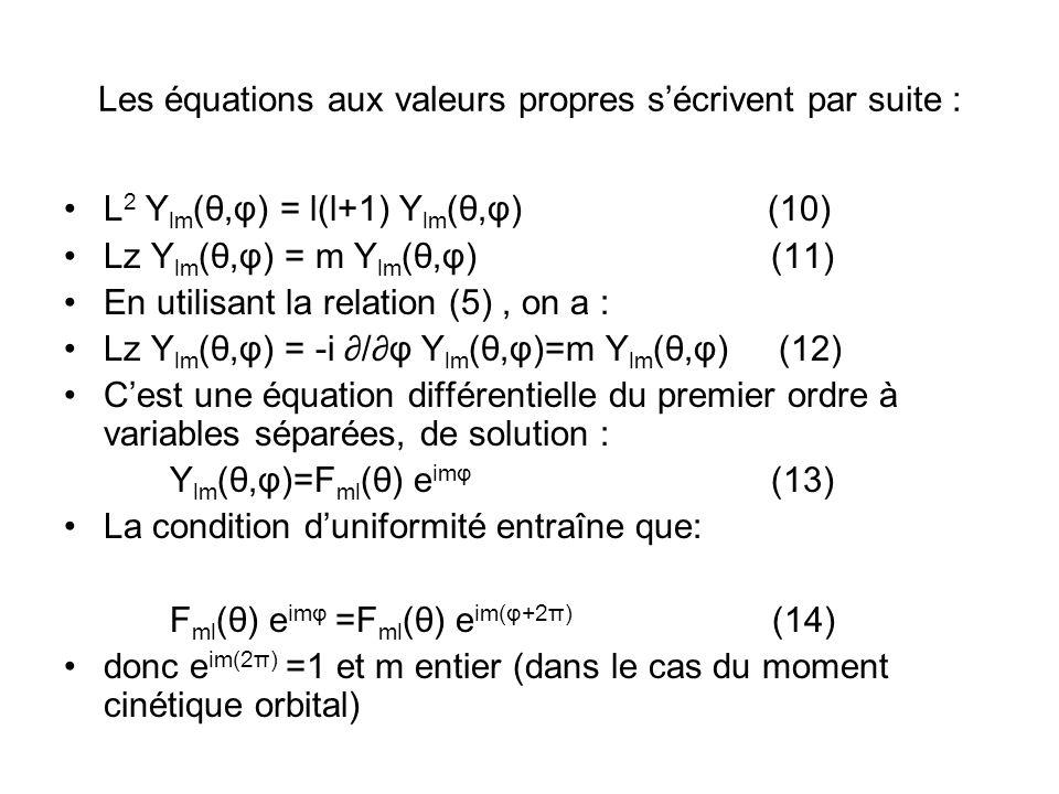 Les équations aux valeurs propres sécrivent par suite : L 2 Y lm (θ,φ) = l(l+1) Y lm (θ,φ) (10) Lz Y lm (θ,φ) = m Y lm (θ,φ) (11) En utilisant la relation (5), on a : Lz Y lm (θ,φ) = -i /φ Y lm (θ,φ)=m Y lm (θ,φ) (12) Cest une équation différentielle du premier ordre à variables séparées, de solution : Y lm (θ,φ)=F ml (θ) e imφ (13) La condition duniformité entraîne que: F ml (θ) e imφ =F ml (θ) e im(φ+2π) (14) donc e im(2π) =1 et m entier (dans le cas du moment cinétique orbital)
