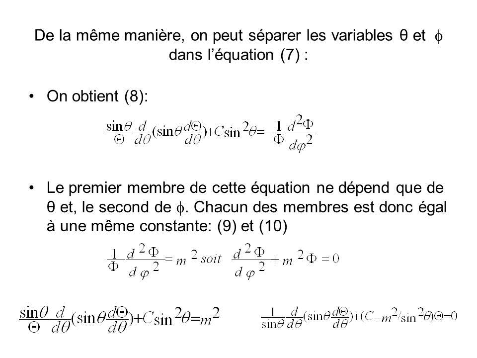 De la même manière, on peut séparer les variables θ et dans léquation (7) : On obtient (8): Le premier membre de cette équation ne dépend que de θ et, le second de.