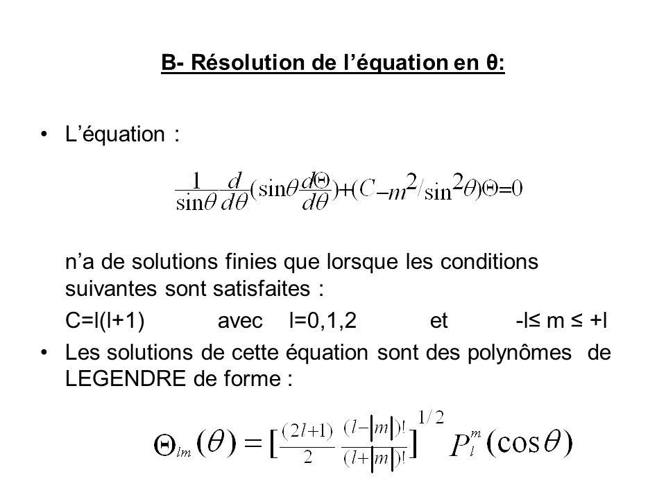 B- Résolution de léquation en θ: Léquation : na de solutions finies que lorsque les conditions suivantes sont satisfaites : C=l(l+1) avec l=0,1,2 et -l m +l Les solutions de cette équation sont des polynômes de LEGENDRE de forme :