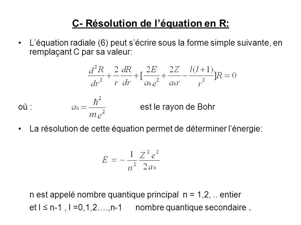 C- Résolution de léquation en R: Léquation radiale (6) peut sécrire sous la forme simple suivante, en remplaçant C par sa valeur: où : est le rayon de Bohr La résolution de cette équation permet de déterminer lénergie: n est appelé nombre quantique principal n = 1,2,..