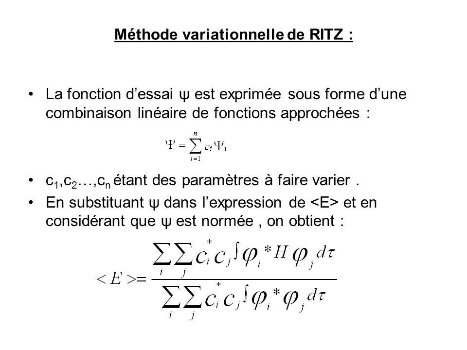 Méthode variationnelle de RITZ : La fonction dessai ψ est exprimée sous forme dune combinaison linéaire de fonctions approchées : c 1,c 2 …,c n étant des paramètres à faire varier.