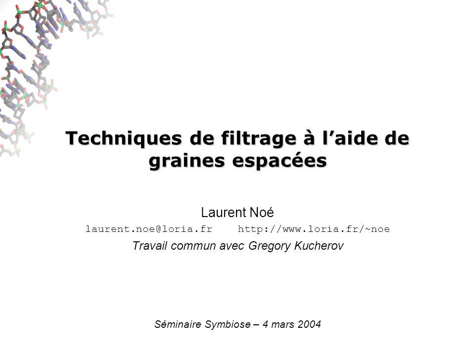 Techniques de filtrage à laide de graines espacées Laurent Noé laurent.noe@loria.fr http://www.loria.fr/~noe Travail commun avec Gregory Kucherov Séminaire Symbiose – 4 mars 2004