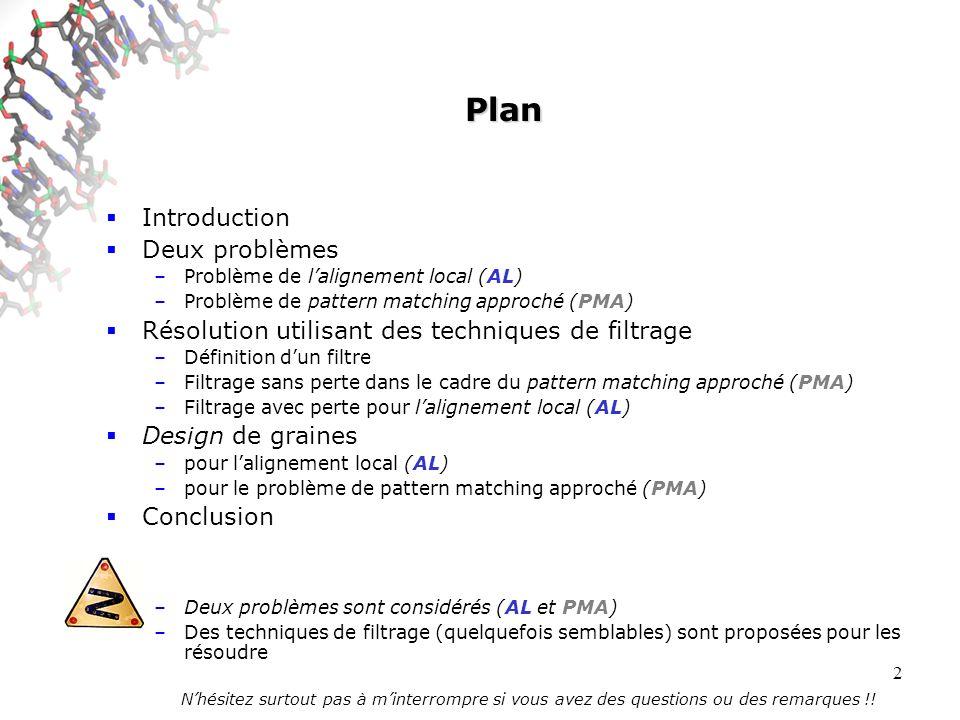 2 Plan Introduction Deux problèmes –Problème de lalignement local (AL) –Problème de pattern matching approché (PMA) Résolution utilisant des techniques de filtrage –Définition dun filtre –Filtrage sans perte dans le cadre du pattern matching approché (PMA) –Filtrage avec perte pour lalignement local (AL) Design de graines –pour lalignement local (AL) –pour le problème de pattern matching approché (PMA) Conclusion –Deux problèmes sont considérés (AL et PMA) –Des techniques de filtrage (quelquefois semblables) sont proposées pour les résoudre Nhésitez surtout pas à minterrompre si vous avez des questions ou des remarques !!