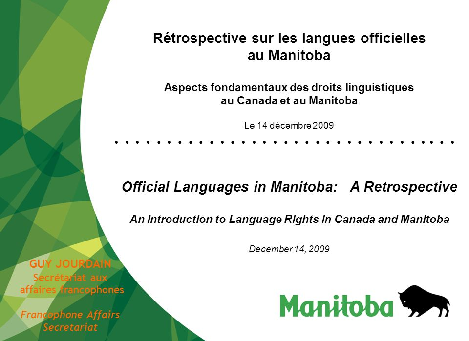 1 Rétrospective sur les langues officielles au Manitoba Aspects fondamentaux des droits linguistiques au Canada et au Manitoba Le 14 décembre 2009 Official Languages in Manitoba: A Retrospective An Introduction to Language Rights in Canada and Manitoba December 14, 2009 GUY JOURDAIN Secrétariat aux affaires francophones Francophone Affairs Secretariat