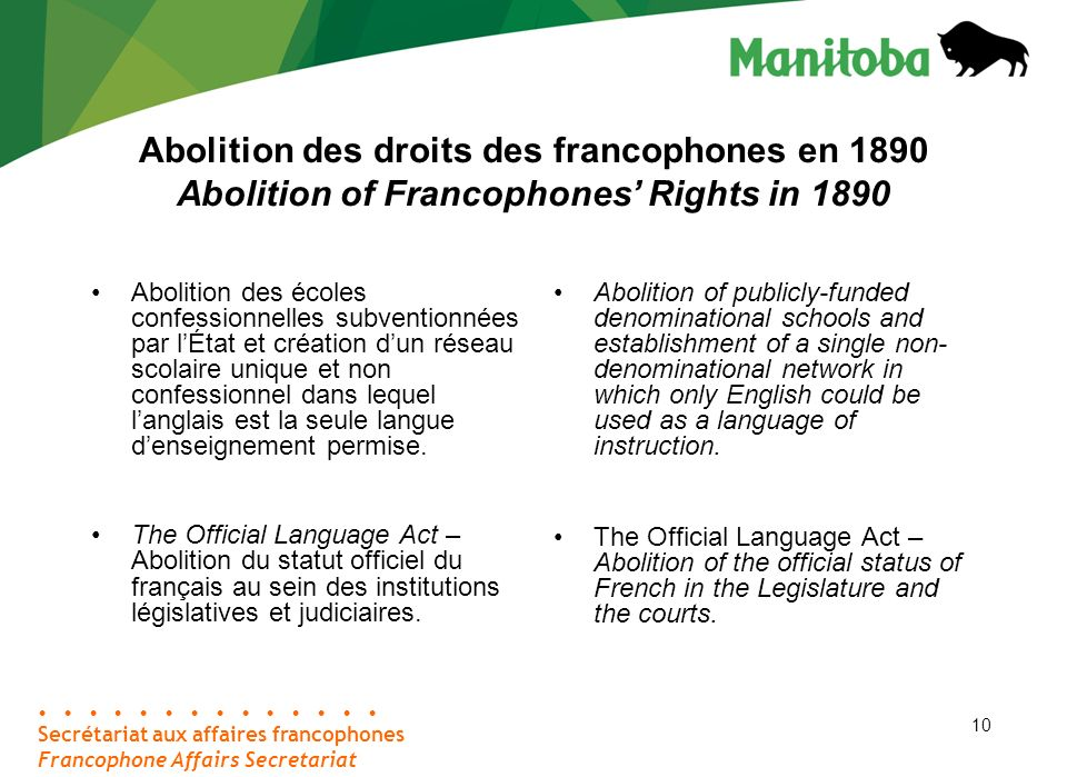 10 Abolition des droits des francophones en 1890 Abolition of Francophones Rights in 1890 Abolition of publicly-funded denominational schools and establishment of a single non- denominational network in which only English could be used as a language of instruction.