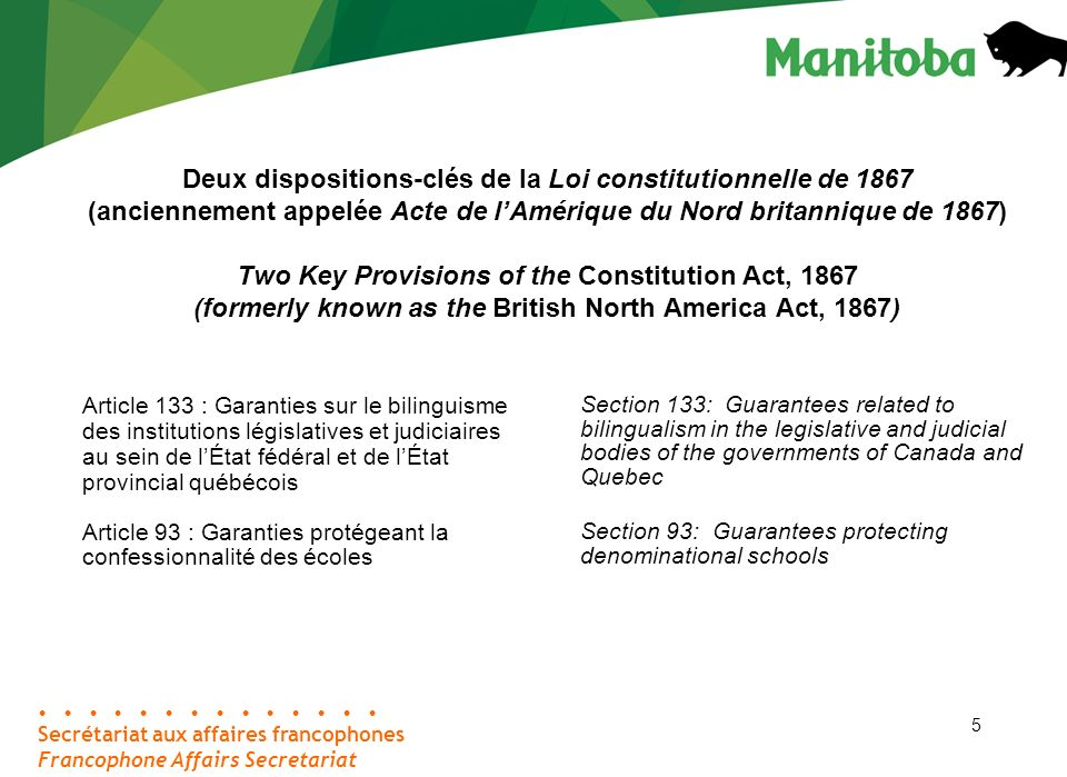 5 Secrétariat aux affaires francophones Francophone Affairs Secretariat Deux dispositions-clés de la Loi constitutionnelle de 1867 (anciennement appelée Acte de lAmérique du Nord britannique de 1867) Two Key Provisions of the Constitution Act, 1867 (formerly known as the British North America Act, 1867) Article 133 : Garanties sur le bilinguisme des institutions législatives et judiciaires au sein de lÉtat fédéral et de lÉtat provincial québécois Article 93 : Garanties protégeant la confessionnalité des écoles Section 133: Guarantees related to bilingualism in the legislative and judicial bodies of the governments of Canada and Quebec Section 93: Guarantees protecting denominational schools 5
