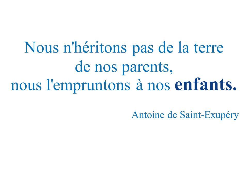 Nous n héritons pas de la terre de nos parents, nous l empruntons à nos enfants.