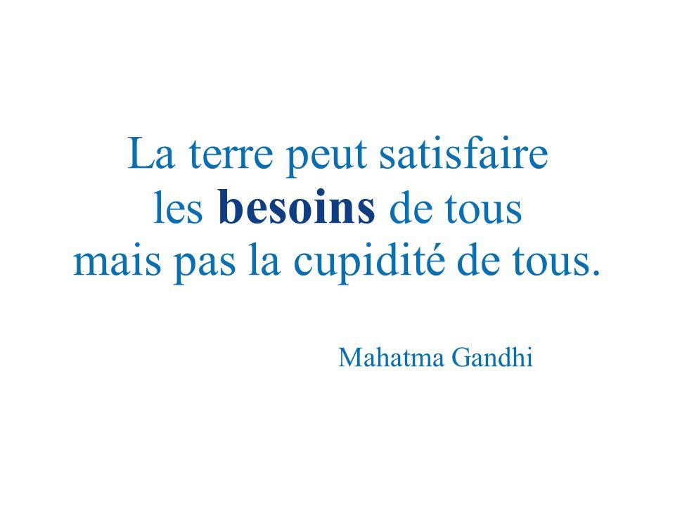 La terre peut satisfaire les besoins de tous mais pas la cupidité de tous. Mahatma Gandhi
