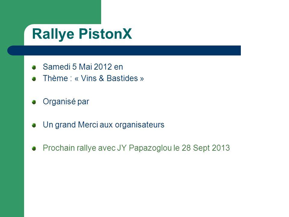 Rallye PistonX Samedi 5 Mai 2012 en Thème : « Vins & Bastides » Organisé par Un grand Merci aux organisateurs Prochain rallye avec JY Papazoglou le 28 Sept 2013