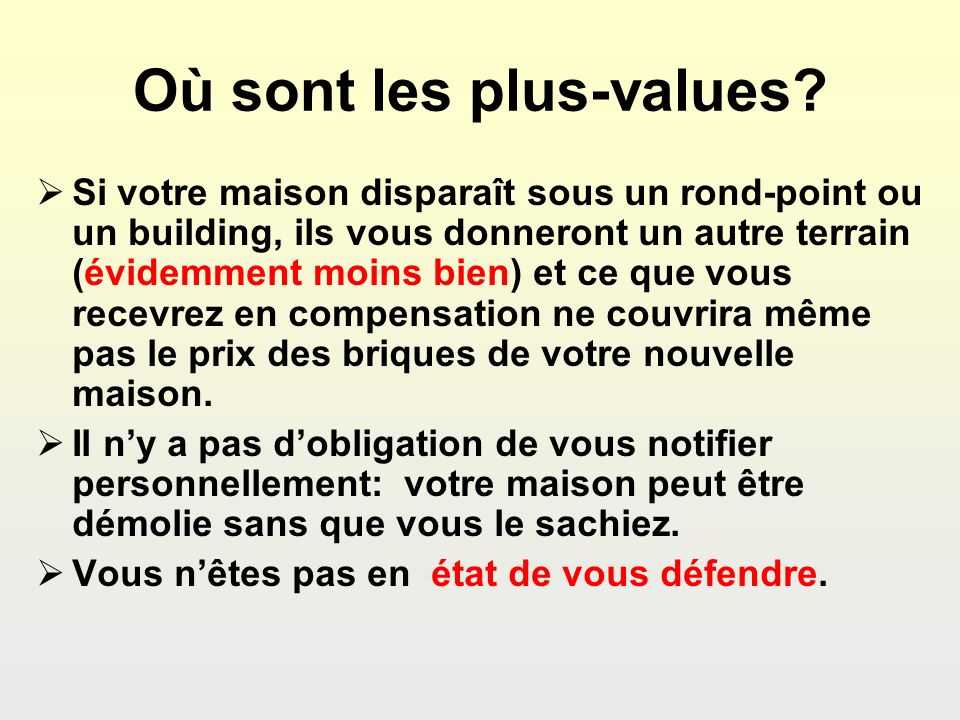 Où sont les plus-values? Si votre maison disparaît sous un rond-point ou un building, ils vous donneront un autre terrain (évidemment moins bien) et c