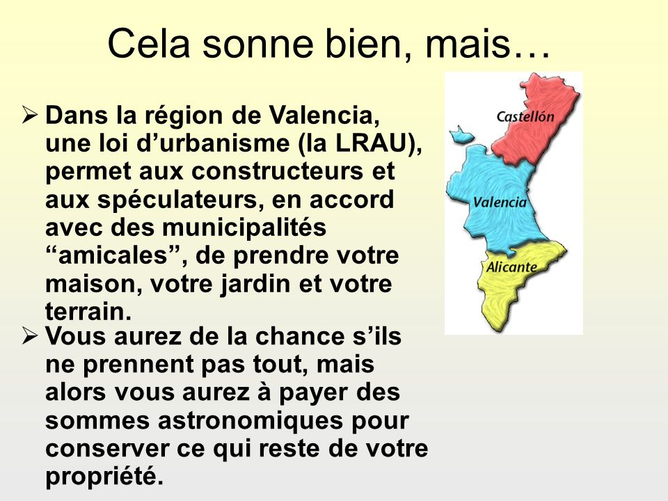 Cela sonne bien, mais… Dans la région de Valencia, une loi durbanisme (la LRAU), permet aux constructeurs et aux spéculateurs, en accord avec des municipalités amicales, de prendre votre maison, votre jardin et votre terrain.