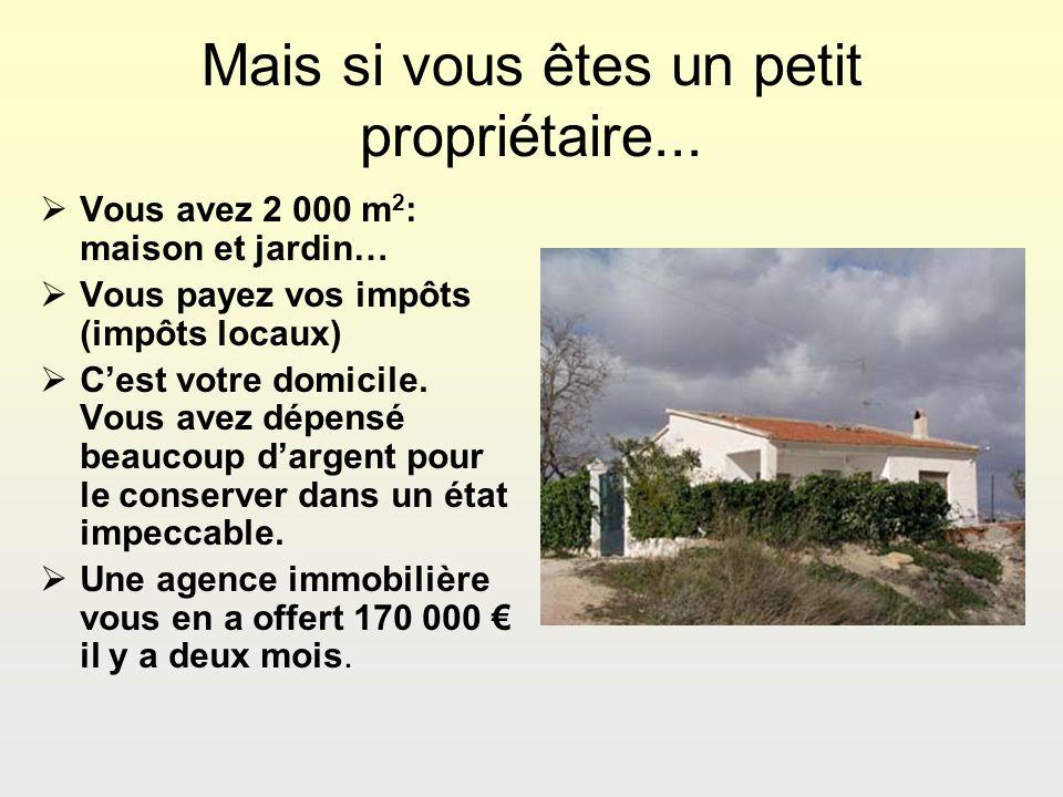 Mais si vous êtes un petit propriétaire... Vous avez 2 000 m 2 : maison et jardin… Vous payez vos impôts (impôts locaux) Cest votre domicile. Vous ave