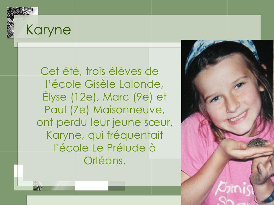 Karyne Cet été, trois élèves de lécole Gisèle Lalonde, Élyse (12e), Marc (9e) et Paul (7e) Maisonneuve, ont perdu leur jeune sœur, Karyne, qui fréquentait lécole Le Prélude à Orléans.