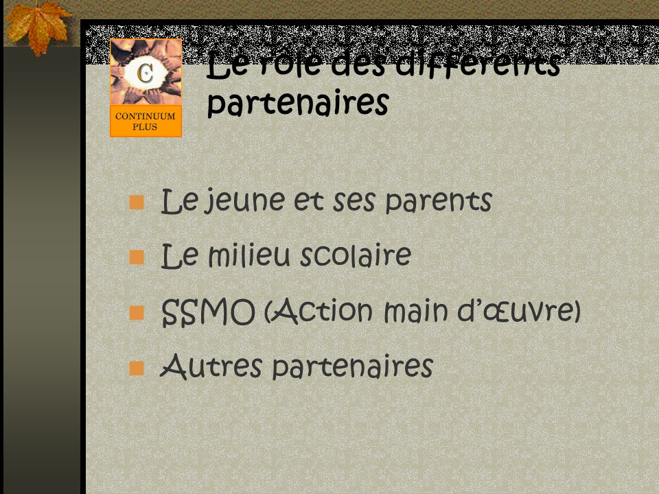 Le rôle des différents partenaires Le jeune et ses parents Le milieu scolaire SSMO (Action main dœuvre) Autres partenaires
