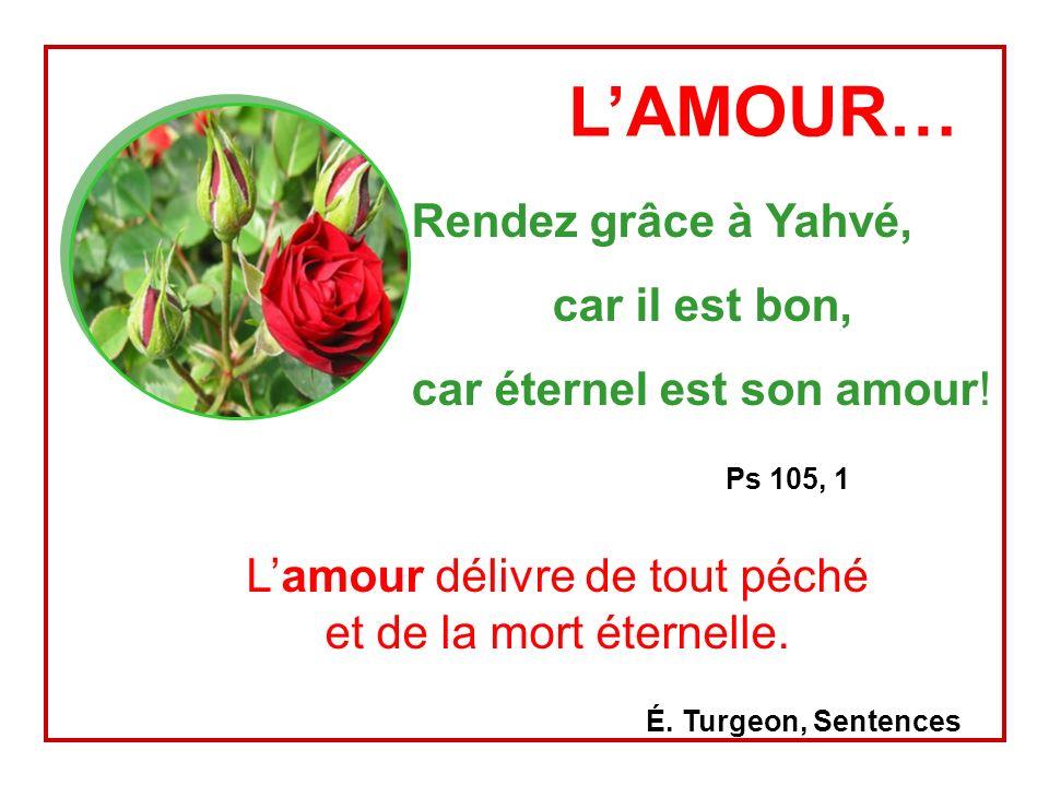 LAMOUR… Rendez grâce à Yahvé, car il est bon, car éternel est son amour.