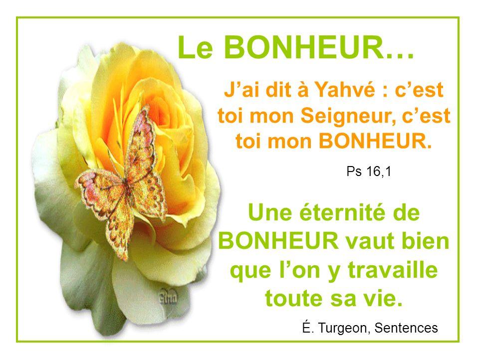 Le BONHEUR… Jai dit à Yahvé : cest toi mon Seigneur, cest toi mon BONHEUR.