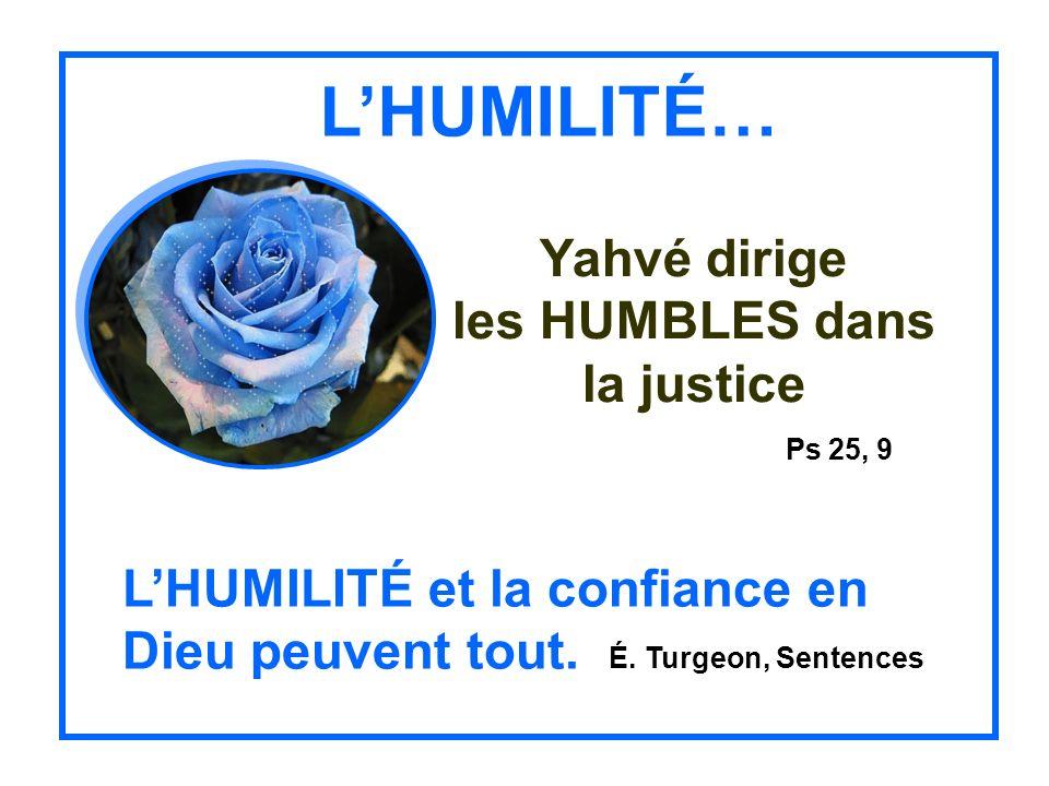 LHUMILITÉ… Yahvé dirige les HUMBLES dans la justice Ps 25, 9 LHUMILITÉ et la confiance en Dieu peuvent tout.
