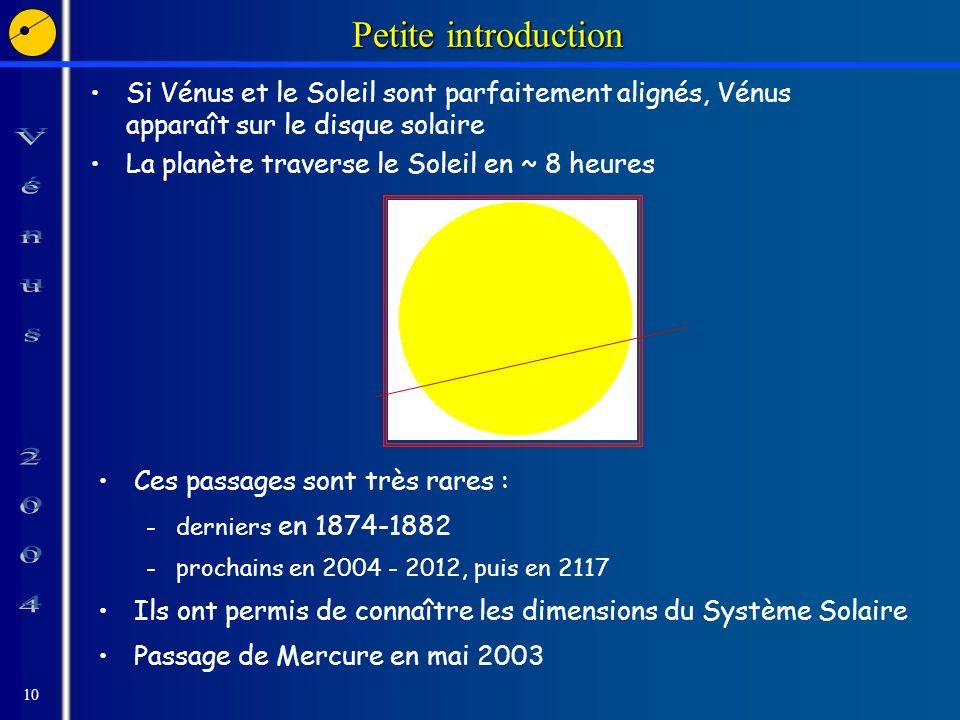 10 Petite introduction Si Vénus et le Soleil sont parfaitement alignés, Vénus apparaît sur le disque solaire La planète traverse le Soleil en ~ 8 heures Ces passages sont très rares : -derniers en 1874-1882 -prochains en 2004 - 2012, puis en 2117 Ils ont permis de connaître les dimensions du Système Solaire Passage de Mercure en mai 2003