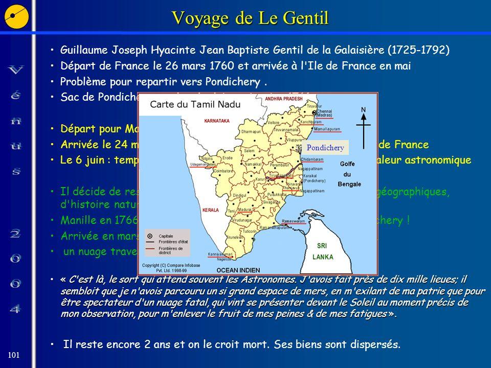 101 Voyage de Le Gentil Guillaume Joseph Hyacinte Jean Baptiste Gentil de la Galaisière (1725-1792) Départ de France le 26 mars 1760 et arrivée à l Ile de France en mai Problème pour repartir vers Pondichery.