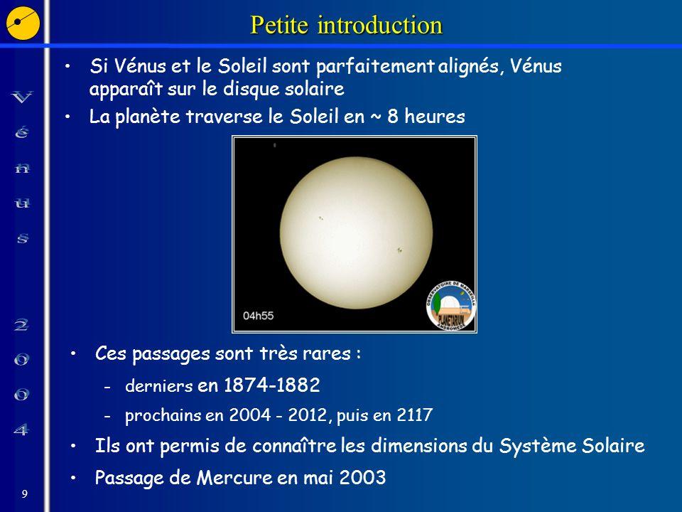 9 Petite introduction Si Vénus et le Soleil sont parfaitement alignés, Vénus apparaît sur le disque solaire La planète traverse le Soleil en ~ 8 heures Ces passages sont très rares : -derniers en 1874-1882 -prochains en 2004 - 2012, puis en 2117 Ils ont permis de connaître les dimensions du Système Solaire Passage de Mercure en mai 2003