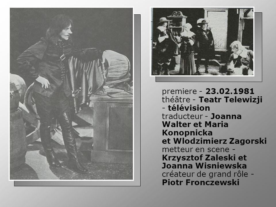 premiere - 23.02.1981 théâtre - Teatr Telewizji - télévision traducteur - Joanna Walter et Maria Konopnicka et Wlodzimierz Zagorski metteur en scene - Krzysztof Zaleski et Joanna Wisniewska créateur de grand rôle - Piotr Fronczewski