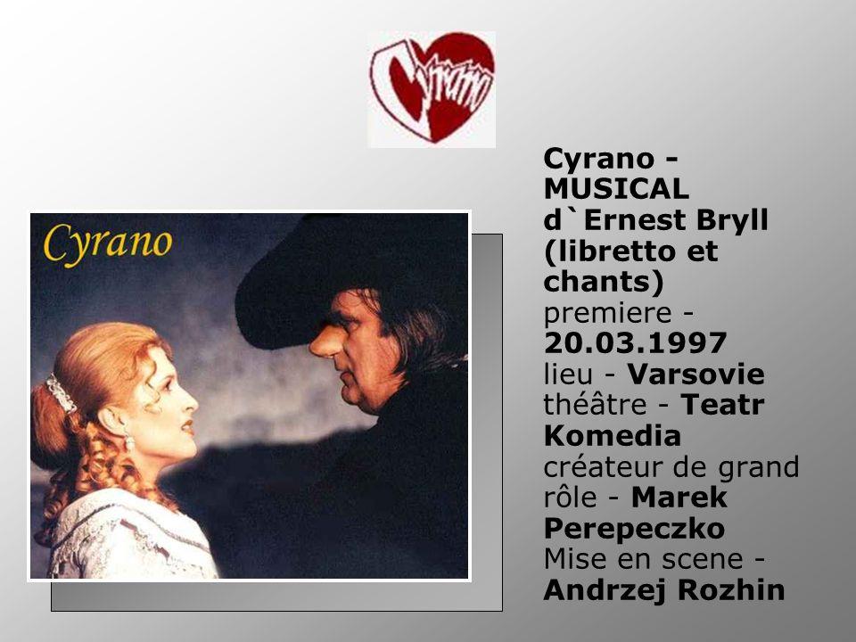 Cyrano - MUSICAL d`Ernest Bryll (libretto et chants) premiere - 20.03.1997 lieu - Varsovie théâtre - Teatr Komedia créateur de grand rôle - Marek Perepeczko Mise en scene - Andrzej Rozhin