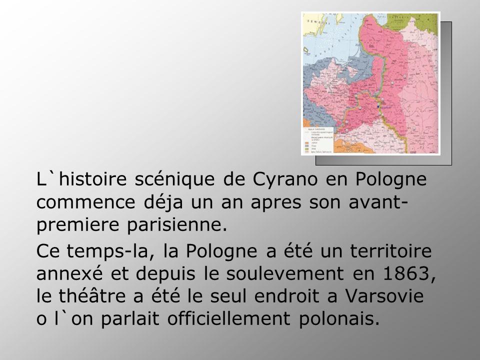 L`histoire scénique de Cyrano en Pologne commence déja un an apres son avant- premiere parisienne. Ce temps-la, la Pologne a été un territoire annexé