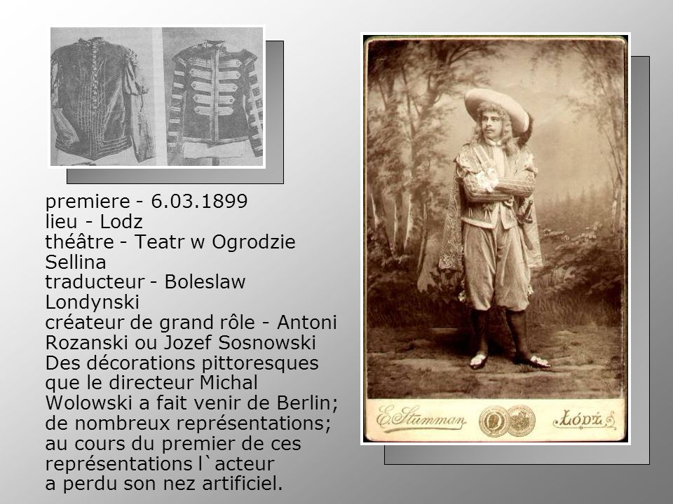 premiere - 6.03.1899 lieu - Lodz théâtre - Teatr w Ogrodzie Sellina traducteur - Boleslaw Londynski créateur de grand rôle - Antoni Rozanski ou Jozef