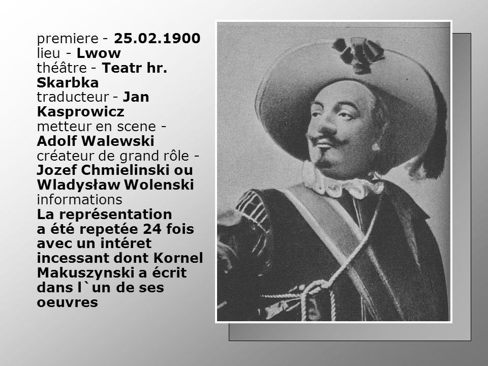 premiere - 25.02.1900 lieu - Lwow théâtre - Teatr hr. Skarbka traducteur - Jan Kasprowicz metteur en scene - Adolf Walewski créateur de grand rôle - J