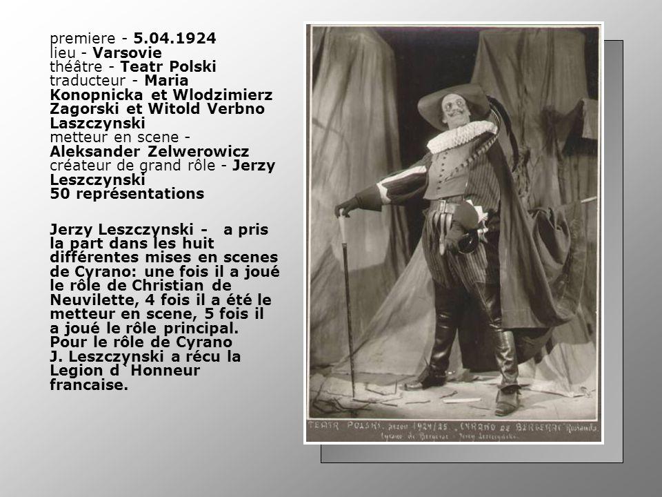premiere - 5.04.1924 lieu - Varsovie théâtre - Teatr Polski traducteur - Maria Konopnicka et Wlodzimierz Zagorski et Witold Verbno Laszczynski metteur en scene - Aleksander Zelwerowicz créateur de grand rôle - Jerzy Leszczynski 50 représentations Jerzy Leszczynski - a pris la part dans les huit différentes mises en scenes de Cyrano: une fois il a joué le rôle de Christian de Neuvilette, 4 fois il a été le metteur en scene, 5 fois il a joué le rôle principal.