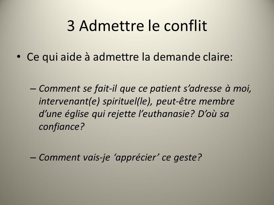 3 Admettre le conflit Ce qui aide à admettre la demande claire: – Comment se fait-il que ce patient sadresse à moi, intervenant(e) spirituel(le), peut-être membre dune église qui rejette leuthanasie.
