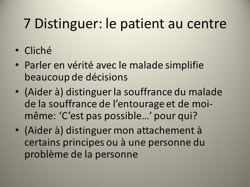 7 Distinguer: le patient au centre Cliché Parler en vérité avec le malade simplifie beaucoup de décisions (Aider à) distinguer la souffrance du malade de la souffrance de lentourage et de moi- même: Cest pas possible… pour qui.