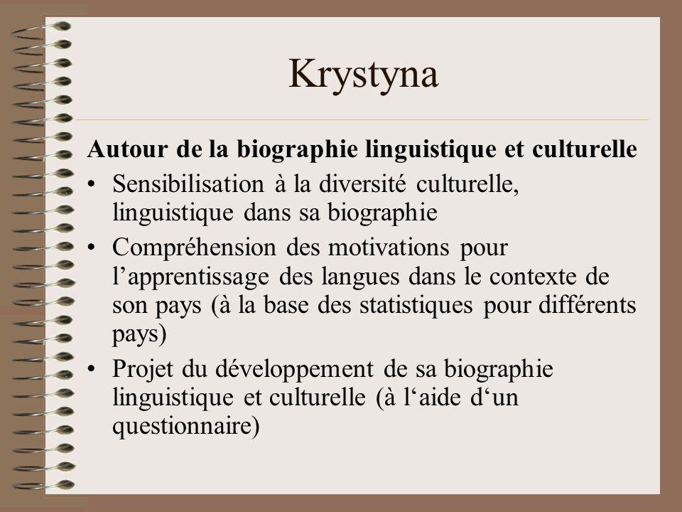 Krystyna Autour de la biographie linguistique et culturelle Sensibilisation à la diversité culturelle, linguistique dans sa biographie Compréhension des motivations pour lapprentissage des langues dans le contexte de son pays (à la base des statistiques pour différents pays) Projet du développement de sa biographie linguistique et culturelle (à laide dun questionnaire)