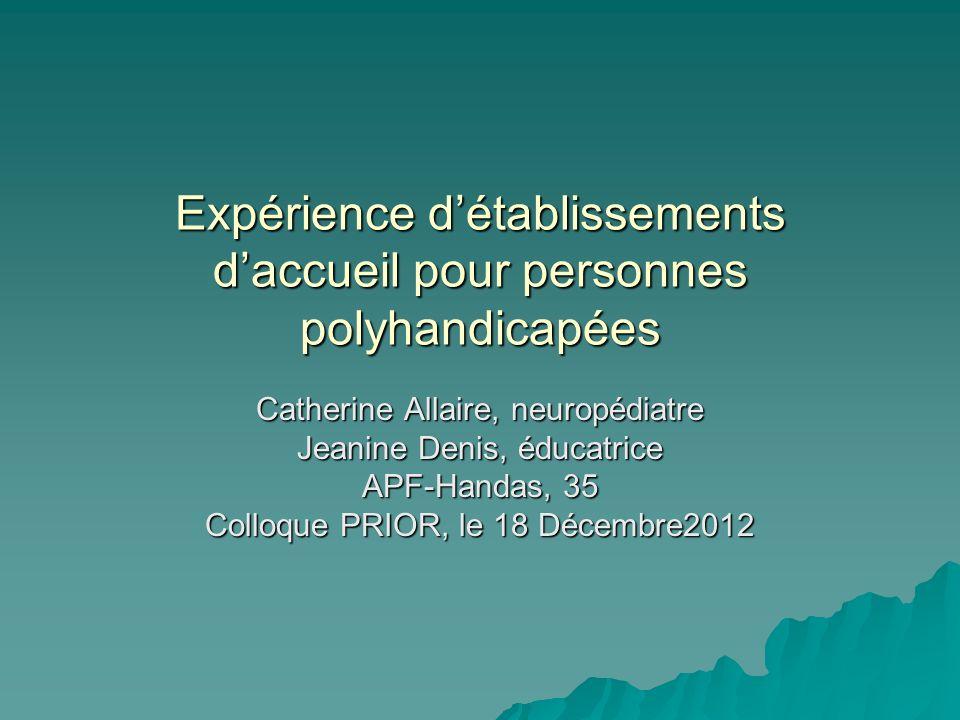 Expérience détablissements daccueil pour personnes polyhandicapées Catherine Allaire, neuropédiatre Jeanine Denis, éducatrice APF-Handas, 35 Colloque PRIOR, le 18 Décembre2012
