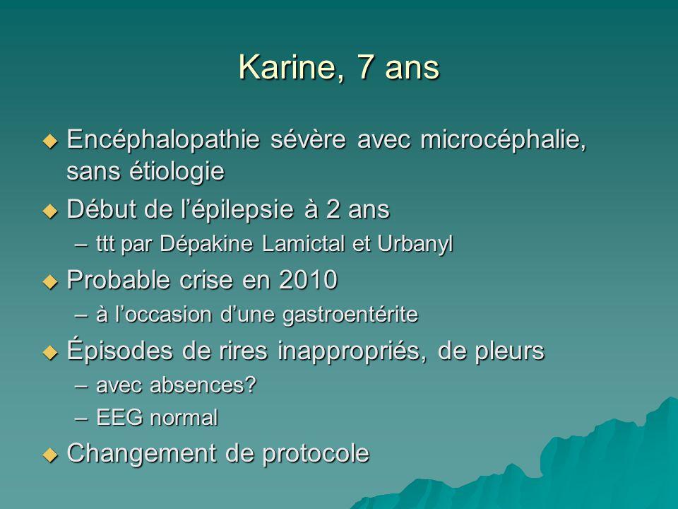 Karine, 7 ans Encéphalopathie sévère avec microcéphalie, sans étiologie Encéphalopathie sévère avec microcéphalie, sans étiologie Début de lépilepsie à 2 ans Début de lépilepsie à 2 ans –ttt par Dépakine Lamictal et Urbanyl Probable crise en 2010 Probable crise en 2010 –à loccasion dune gastroentérite Épisodes de rires inappropriés, de pleurs Épisodes de rires inappropriés, de pleurs –avec absences.
