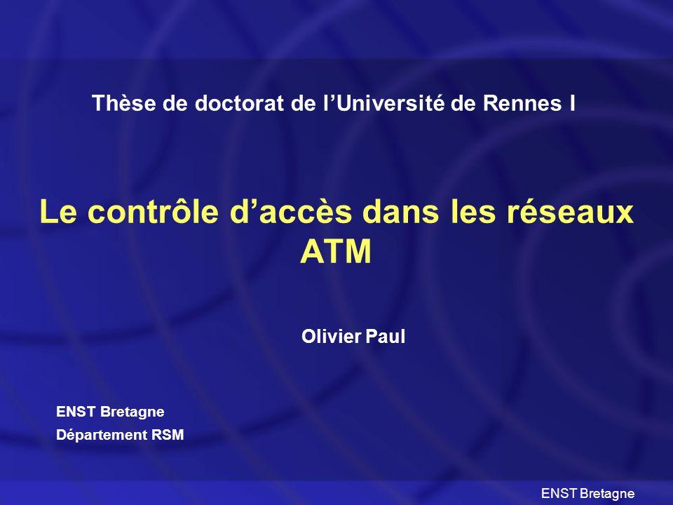 ENST Bretagne Le contrôle daccès dans les réseaux ATM Olivier Paul Thèse de doctorat de lUniversité de Rennes I ENST Bretagne Département RSM