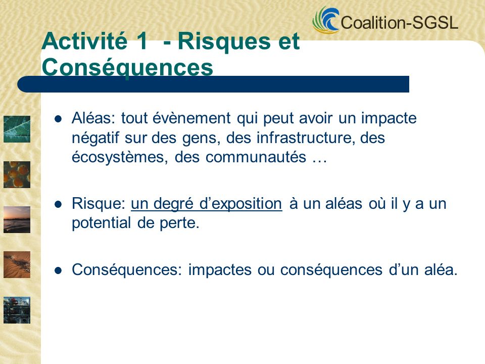 Coalition-SGSL Aléas: tout évènement qui peut avoir un impacte négatif sur des gens, des infrastructure, des écosystèmes, des communautés … Risque: un degré dexposition à un aléas où il y a un potential de perte.