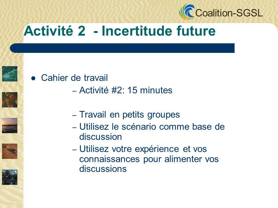 Coalition-SGSL Cahier de travail – Activité #2: 15 minutes – Travail en petits groupes – Utilisez le scénario comme base de discussion – Utilisez votre expérience et vos connaissances pour alimenter vos discussions Activité 2 - Incertitude future